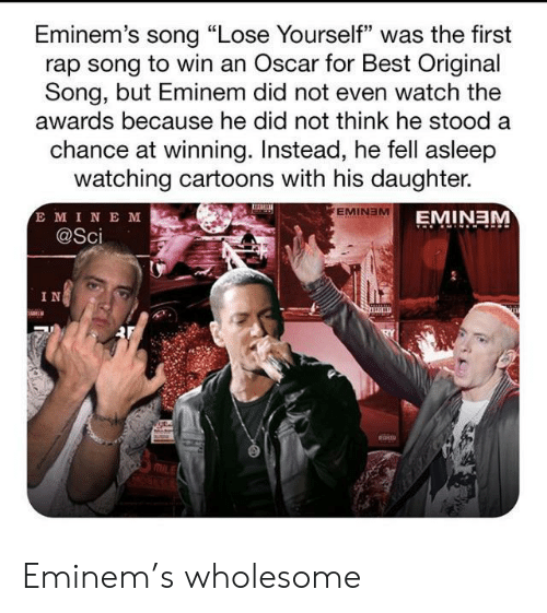 "sci: Eminem's song ""Lose Yourself"" was the first  rap song to win an Oscar for Best Original  Song, but Eminem did not even watch the  awards because he did not think he stood a  chance at winning. Instead, he fell asleep  watching cartoons with his daughter.  E MINE M  @Sci  EMINEM  EMINEM  IN Eminem's wholesome"