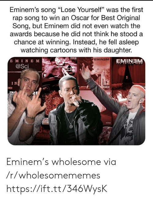 "sci: Eminem's song ""Lose Yourself"" was the first  rap song to win an Oscar for Best Original  Song, but Eminem did not even watch the  awards because he did not think he stood a  chance at winning. Instead, he fell asleep  watching cartoons with his daughter.  E MINE M  @Sci  EMINEM  EMINEM  IN Eminem's wholesome via /r/wholesomememes https://ift.tt/346WysK"