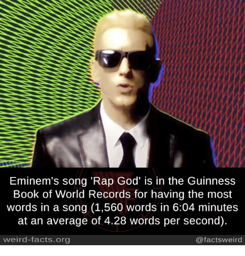 "rap god: Eminem's song ""Rap God' is in the Guinness  Book of World Records for having the most  words in a song (1,560 words in 6:04 minutes  at an average of 4.28 words per second).  weird-facts org  @facts weird"