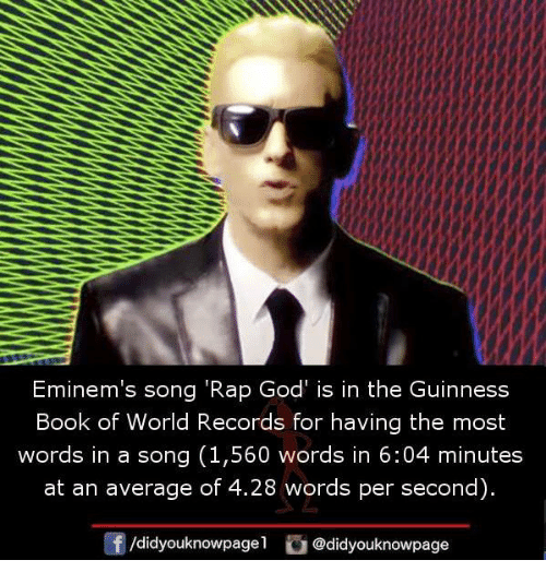 "rap god: Eminem's song ""Rap God is in the Guinness  Book of World Records for having the most  words in a song (1,560 words in 6:04 minutes  at an average of 4.28 words per second)  didyouknowpagel  @didyouknowpage"