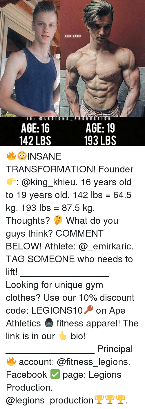 Clothes, Facebook, and Gym: EMIR KARIC  Nook  LEGION S  PRODUCTION  AGE: 16  AGE: 19  142 LBS  193 LBS 🔥😳INSANE TRANSFORMATION! Founder 👉: @king_khieu. 16 years old to 19 years old. 142 lbs = 64.5 kg. 193 lbs = 87.5 kg. Thoughts? 🤔 What do you guys think? COMMENT BELOW! Athlete: @_emirkaric. TAG SOMEONE who needs to lift! _________________ Looking for unique gym clothes? Use our 10% discount code: LEGIONS10🔑 on Ape Athletics 🦍 fitness apparel! The link is in our 👆 bio! _________________ Principal 🔥 account: @fitness_legions. Facebook ✅ page: Legions Production. @legions_production🏆🏆🏆.