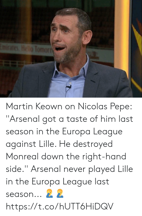 Pepe: EmiraesHeTomorr Martin Keown on Nicolas Pepe: ''Arsenal got a taste of him last season in the Europa League against Lille. He destroyed Monreal down the right-hand side.''  Arsenal never played Lille in the Europa League last season... 🤦‍♂️🤦‍♂️ https://t.co/hUTT6HiDQV