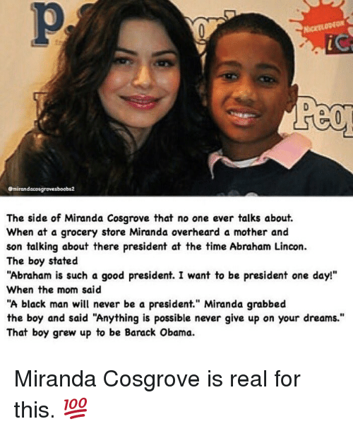 "Miranda Cosgrove, Moms, and Obama: emirandacosgrovesboobs2  The side of Miranda Cosgrove that no one ever talks about.  When at a grocery store Miranda overheard a mother and  son talking about there president at the time Abraham Lincon.  The boy stated  ""Abraham is such a good president. I want to be president one day!""  When the mom said  ""A black man will never be a president."" Miranda grabbed  the boy and said ""Anything is possible never give up on your dreams.""  That boy grew up to be Barack Obama. Miranda Cosgrove is real for this. 💯"