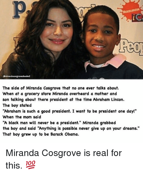 "Funny, Miranda Cosgrove, and Moms: emirandacosgrovesboobs2  The side of Miranda Cosgrove that no one ever talks about.  When at a grocery store Miranda overheard a mother and  son talking about there president at  the time Abraham Lincon.  The boy stated  ""Abraham is such a good president. I want to be president one day!""  When the mom said  ""A black man will never be a president"" Miranda grabbed  the boy and said ""Anything is possible never give up on your dreams.""  That boy grew up to be Barack Obama. Miranda Cosgrove is real for this. 💯"