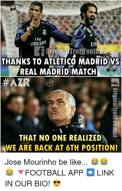 Be Like, Memes, and Real Madrid: Emirates  THANKS TO ATLETICO MADRID VS  REAL MADRID MATCH  HAZR  THAT NO ONE REALIZED  WE ARE BACK AT 6TH POSITION! Jose Mourinho be like... 😂😂😂 🔻FOOTBALL APP ➡️ LINK IN OUR BIO! 😎