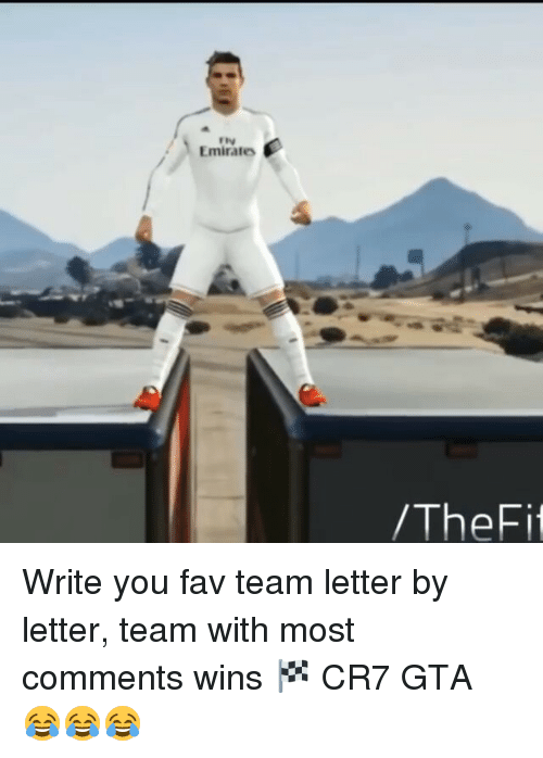 memes: Emirates  /The Fit Write you fav team letter by letter, team with most comments wins 🏁 CR7 GTA 😂😂😂