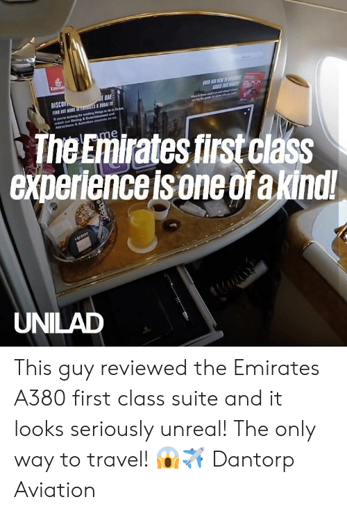 suite: Emirati  E SEW D  E BA  DISCOV  FN T MORE sS T  youe okng tr eng gdon Dub  watch our Dnng&Enteramtnd  Aracns& Actvehan  The Emirates first class  experience is one ofa kindl!  lme  UNILAD  Uppy This guy reviewed the Emirates A380 first class suite and it looks seriously unreal! The only way to travel! 😱✈️  Dantorp Aviation