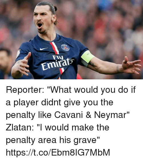 """Neymar, Soccer, and Player: Emirats Reporter: """"What would you do if a player didnt give you the penalty like Cavani & Neymar""""  Zlatan: """"I would make the penalty area his grave"""" https://t.co/Ebm8IG7MbM"""