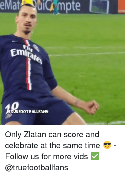 Memes, Celebrities, and 🤖: Emitar  TRUEFOOTBALLFANS Only Zlatan can score and celebrate at the same time 😎 - Follow us for more vids ✅ @truefootballfans