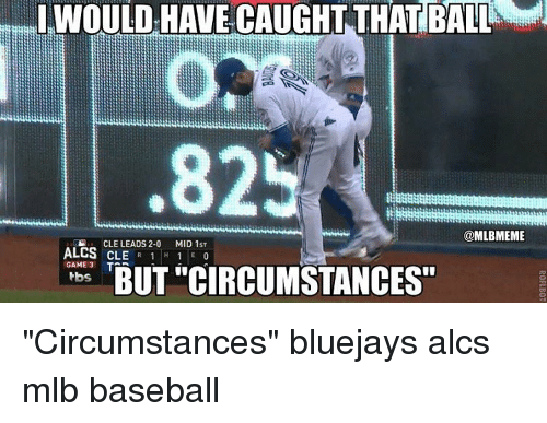 "Baseball, Mlb, and Game: eml HAVE CAUGHT THAT BALL  IWOULD .825  @MLBMEME  CLE LEADS 2-0  ALCS CLE  R 1 H  1 MID 1ST  GAME 3  T  BUT CIRCUMSTANCES""  tbs ""Circumstances"" bluejays alcs mlb baseball"