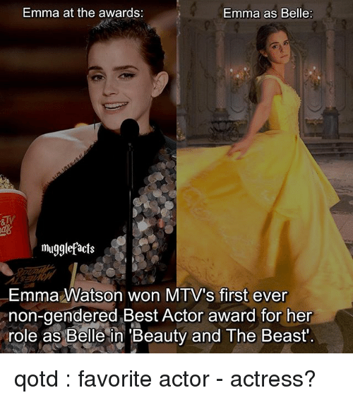 Emma Watson, Memes, and Beauty and the Beast: Emma at the awards:  Emma as Belle  mugglefacts  Emma Watson won MTV's first ever  non-gendered Best Actor award for her  role as Belle in Beauty and The Beast qotd : favorite actor - actress?