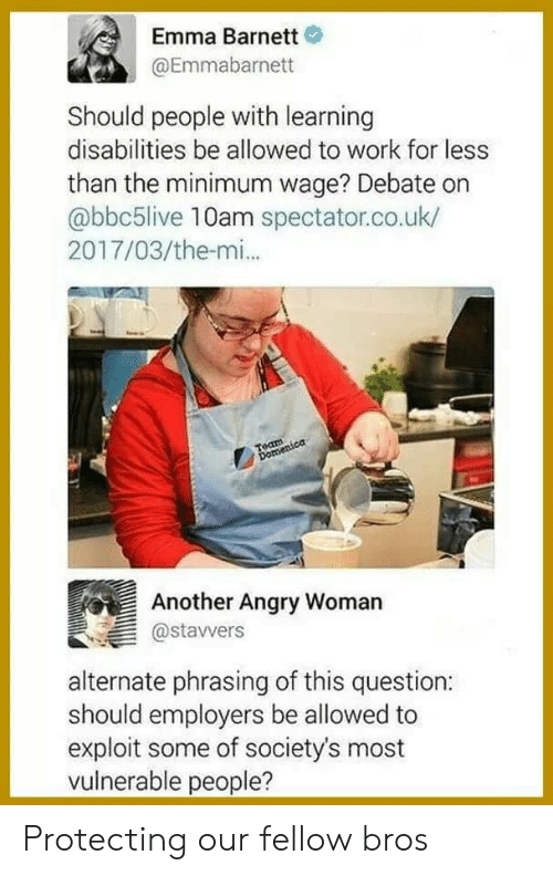 phrasing: Emma Barnett  @Emmabarnett  Should people with learning  disabilities be allowed to work for less  than the minimum wage? Debate on  abbc5live 10am spectator.co.uk/  2017/03/the-mi.  Another Angry Womarn  @stavwers  alternate phrasing of this question:  should employers be allowed to  exploit some of society's most  vulnerable people? Protecting our fellow bros