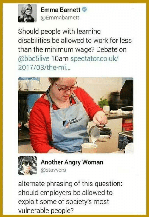 phrasing: Emma Barnett  @Emmabarnett  Should people with learning  disabilities be allowed to work for less  than the minimum wage? Debate on  abbc5live 10am spectator.co.uk/  2017/03/the-mi..  Another Angry Womarn  astavvers  alternate phrasing of this question:  should employers be allowed to  exploit some of society's most  vulnerable people?
