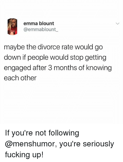 Fucking, Funny, and Meme: emma blount  @emmablount  maybe the divorce rate would go  down if people would stop getting  engaged after 3 months of knowing  each other If you're not following @menshumor, you're seriously fucking up!