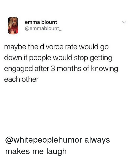 Blount: emma blount  @emmablount  maybe the divorce rate would go  down if people would stop getting  engaged after 3 months of knowing  each other @whitepeoplehumor always makes me laugh