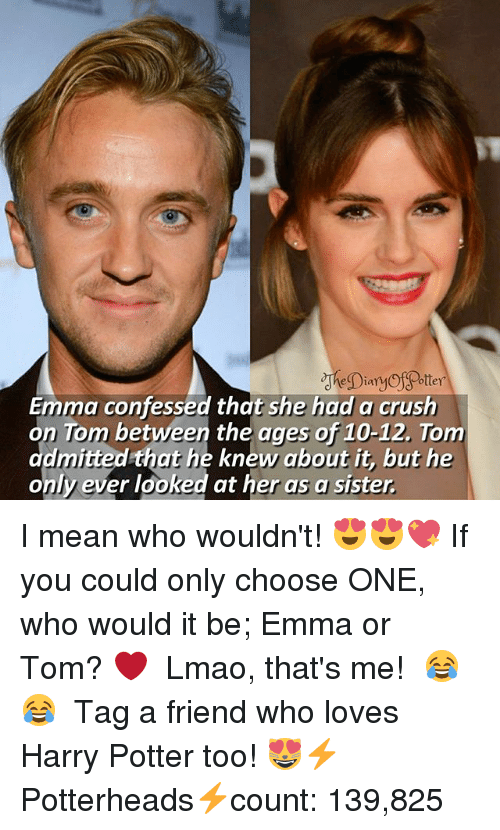 Choose One, Crush, and Harry Potter: Emma confessed that she had a crush  on Tom between the ages of 10-12, Tom  that he knew about it, but he  admitted  only ever looked at her as a sister. I mean who wouldn't! 😍😍💖 If you could only choose ONE, who would it be; Emma or Tom? ❤ ♔ Lmao, that's me! 😂😂 ♔ Tag a friend who loves Harry Potter too! 😻⚡ ◇ Potterheads⚡count: 139,825