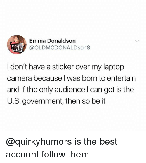 Best, Camera, and Laptop: Emma Donaldson  @OLDMCDONALDson8  I don't have a sticker over my laptop  camera because l was born to entertain  and if the only audience l can get is the  U.S. government, then so be it @quirkyhumors is the best account follow them