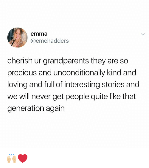 Memes, Precious, and Quite: emma  @emchadders  cherish ur grandparents they are so  precious and unconditionally kind and  loving and full of interesting stories and  we will never get people quite like that  generation again 🙌🏼❤️