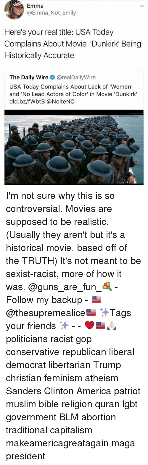 America, Feminism, and Friends: Emma  @Emma Not Emily  Here's your real title: USA Today  Complains About Movie 'Dunkirk Being  Historically Accurate  The Daily Wire @realDailyWire  USA Today Complains About Lack of 'Women'  and 'No Lead Actors of Color' in Movie 'Dunkirk'  dld.bz/fWbtB @NolteNC I'm not sure why this is so controversial. Movies are supposed to be realistic. (Usually they aren't but it's a historical movie. based off of the TRUTH) It's not meant to be sexist-racist, more of how it was. @guns_are_fun_💐 - Follow my backup - 🇺🇸 @thesupremealice🇺🇸 ✨Tags your friends ✨ - - ❤️🇺🇸🙏🏻 politicians racist gop conservative republican liberal democrat libertarian Trump christian feminism atheism Sanders Clinton America patriot muslim bible religion quran lgbt government BLM abortion traditional capitalism makeamericagreatagain maga president