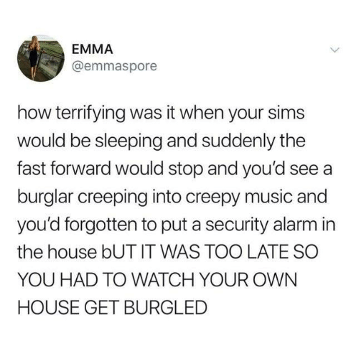 Sims: EMMA  @emmaspore  how terrifying was it when your sims  would be sleeping and suddenly the  fast forward would stop and you'd see a  burglar creeping into creepy music and  you'd forgotten to put a security alarm in  the house bUT IT WAS TOO LATE SO  YOU HAD TO WATCH YOUR OWN  HOUSE GET BURGLED
