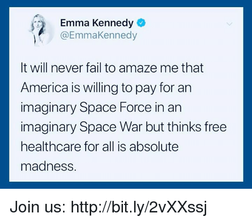 Space Force: Emma Kennedy  @EmmaKennedy  It will never fail to amaze me that  America is willing to pay for an  imaginary Space Force in an  imaginary Space War but thinks free  healthcare for all is absolute  madness. Join us: http://bit.ly/2vXXssj