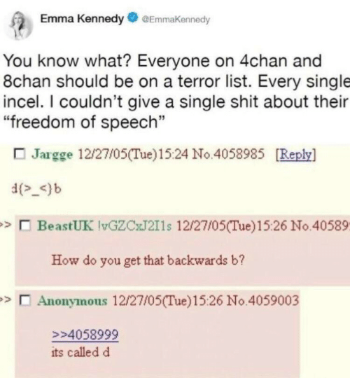 """4chan: Emma KennedyEmmaKennedy  You know what? Everyone on 4chan and  8chan should be on a terror list. Every single  incel. I couldn't give a single shit about their  """"freedom of speech""""  Jargge 12/27/05(Tue)15:24 No.4058985 Replsy]  d-)b  BeastUK vGZCJ211s 12/27/05(Tue)15:26 No.40589  How do you get that backwards b?  Anonymous 12/27/05(Tue)15:26 No.4059003  94058999  its called d"""