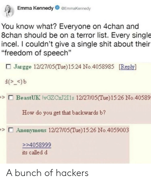 """Hackers: Emma KennedyGEmmakennedy  You know what? Everyone on 4chan and  8chan should be on a terror list. Every single  incel. I couldn't give a single shit about their  """"freedom of speech""""  Jargge 12/27/05(Tue)1524 No.4058985 [Reply]  d_<)b  BeastUK lvGZCxJ211s 12/27/05(Tue)15:26 No.40589.  How do you get that backwards b?  Anonymous 12/27/05(Tue)15:26 No.4059003  >>4058999  its called d A bunch of hackers"""