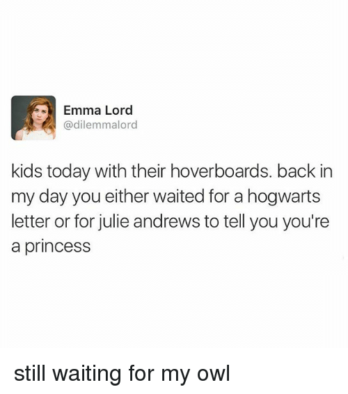 hoverboards: Emma Lord  @dilemmalord  kids today with their hoverboards. back in  my day you either waited for a hogwarts  letter or for julie andrews to tell you you're  a princess still waiting for my owl