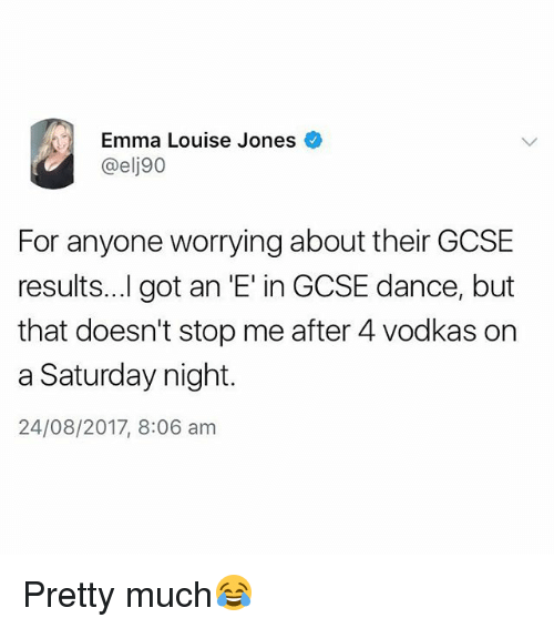 Dancee: Emma Louise Jones  @elj90  For anyone worrying about their GCSE  results...l got an 'E' in GCSE dance, but  that doesn't stop me after 4 vodkas on  a Saturday night.  24/08/2017, 8:06 am Pretty much😂