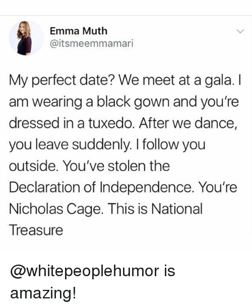 Funny, Meme, and Black: Emma Muth  @itsmeemmamari  My perfect date? We meet at a gala. I  am wearing a black gown and you're  dressed in a tuxedo. After we dance,  you leave suddenly. I follow you  outside. You've stolen the  Declaration of Independence. You're  Nicholas Cage. This is National  Treasure @whitepeoplehumor is amazing!