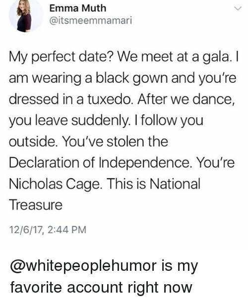 Black, Date, and Declaration of Independence: Emma Muth  @itsmeemmamari  My perfect date? We meet at a gala. I  am wearing a black gown and you're  dressed in a tuxedo. After we dance,  you leave suddenly. I follow you  outside. You've stolen the  Declaration of Independence. You're  Nicholas Cage. This is National  Treasure  12/6/17, 2:44 PM @whitepeoplehumor is my favorite account right now