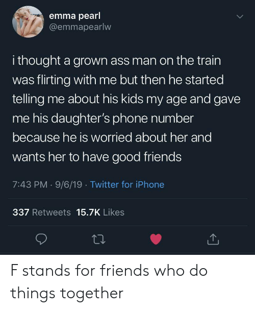 Phone Number: emma pearl  @emmapearlw  i thought a grown ass man on the train  was flirting with me but then he started  telling me about his kids my age and gave  me his daughter's phone number  because he is worried about her and  wants her to have good friends  7:43 PM 9/6/19 Twitter for iPhone  337 Retweets 15.7K Likes F stands for friends who do things together