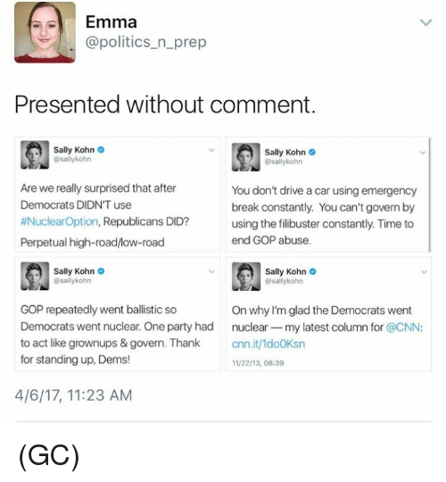 cnn.com, Memes, and Party: Emma  @politics n prep  Presented without comment.  Sally Kohn  Sally Kohn  gasallykohn  asallykohn  Are we really surprised that after  You don't drive a car using emergency  Democrats DIDNT use  break constantly. You can't govern by  #Nuclear Option  Republicans DID?  using the filibuster constantly. Time to  end GOP abuse.  Perpetual high-road/low-road  Sally Kohn  Sally Kohn  @sally kohn  Osallykohn  GOP repeatedly went ballistic so  On why I'm glad the Democrats went  Democrats went nuclear. One party had  nuclear -my latest column for  @CNN  to act like grownups & govern. Thank  cnn.it/1do0Ksn  for standing up, Dems!  11/22/13, 08:39  4/6/17, 11:23 AM (GC)