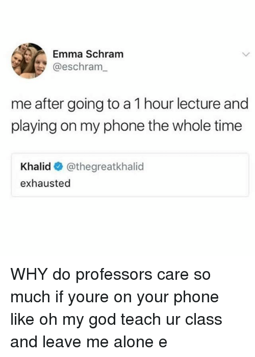 Being Alone, God, and Oh My God: Emma Schram  @eschram  me after going to a 1 hour lecture and  playing on my phone the whole time  Khalid @thegreatkhalid  exhausted WHY do professors care so much if youre on your phone like oh my god teach ur class and leave me alone e