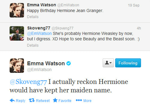 But I Digress: Emma Watson @EmWatson  19 Sep  Happy Birthday Hermione Jean Granger.  Details  Skoveng77 @Skoveng77  @EmWatson She's probably Hermione Weasley by now,  but I digress. XD Hope to see Beauty and the Beast soon. :)  4h  Details  Emma Watson  Following  @EmWatson  @Skoveng77 I actually reckon Hermione  would have kept her maiden name.  000 More  Reply 1 Retweet  Favorite