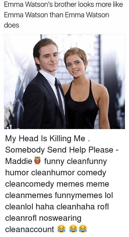 Memes, 🤖, and Brother: Emma Watson's brother looks more like  Emma Watson than Emma Watson  does My Head Is Killing Me . Somebody Send Help Please -Maddie🦉 funny cleanfunny humor cleanhumor comedy cleancomedy memes meme cleanmemes funnymemes lol cleanlol haha cleanhaha rofl cleanrofl noswearing cleanaccount 😂 😂😂