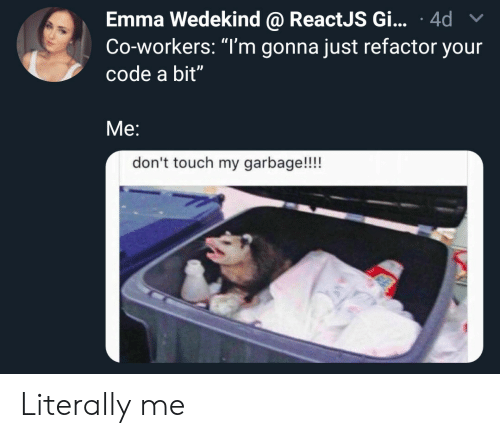 "dont touch: Emma Wedekind @ ReactJS Gi... 4d  Co-workers: ""T'm gonna just refactor your  code a bit""  Me:  don't touch my garbage!!!! Literally me"