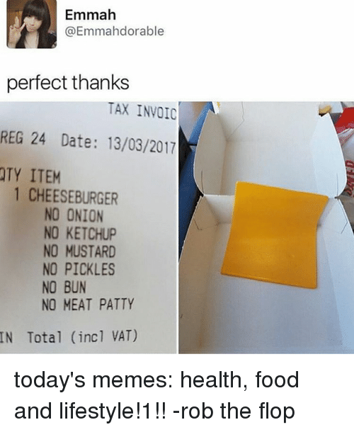 invoice: Emmah  (a Emmahdorable  perfect thanks  TAX INVOIC  REG 24 Date: 13/03/2017  TY ITEM  1 CHEESEBURGER  NO ONION  NO KETCHUP  NO MUSTARD  NO PICKLES  NO BUN  NO MEAT PATTY  Total (incl VAT) today's memes: health, food and lifestyle!1!! -rob the flop