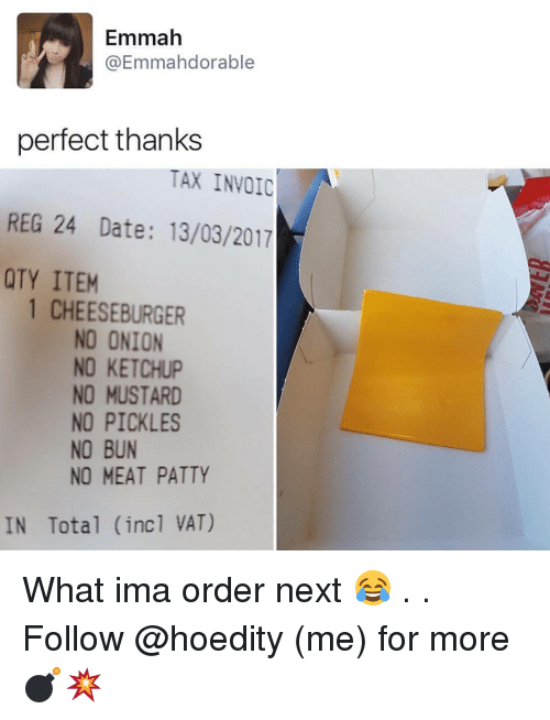 invoice: Emmah  Emmahdorable  perfect thanks  TAX INVOIC  REG 24 Date: 13/03/2017  QTY ITEM  1 CHEESEBURGER  NO ONION  NO KETCHUP  NO MUSTARD  NO PICKLES  NO BUN  NO MEAT PATTY  IN Total (incl VAT) What ima order next 😂 . . Follow @hoedity (me) for more 💣💥