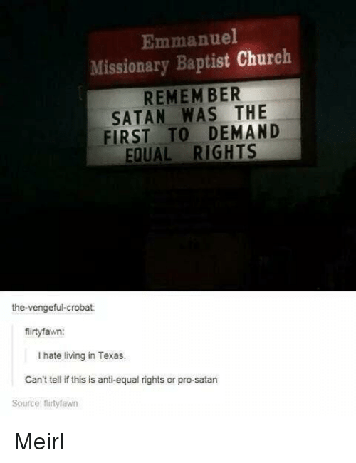 Equal Rights: Emmanuel  Missionary Baptist Church  REMEM BER  SATAN WAS THE  FIRST TO DEMAND  EQUAL RIGHTS  the-vengeful-crobat:  firtyfawn:  I hate living in Texas.  Can't tell if this is anti-equal rights or pro-satarn  Source: flirtyfawn Meirl