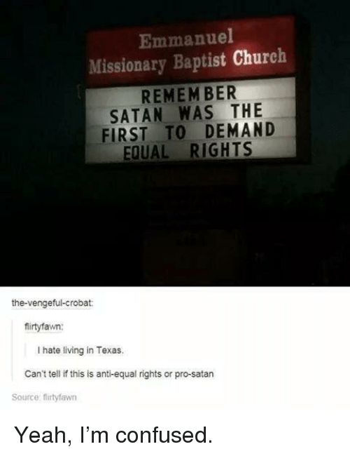 Equal Rights: Emmanuel  Missionary Baptist Church  REMEM BER  SATAN WAS THE  FIRST TO DEMAND  EQUAL RIGHTS  the-vengeful-crobat:  firtyfawn:  I hate living in Texas.  Can't tell if this is anti-equal rights or pro-satarn  Source: firtyfawn Yeah, I'm confused.