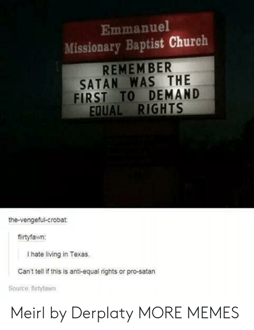 Equal Rights: Emmanuel  Missionary Baptist Church  REMEM BER  SATAN WAS THE  FIRST TO DEMAND  EQUAL RIGHTS  the-vengeful-crobat:  firtyfawn:  I hate living in Texas.  Can't tell if this is anti-equal rights or pro-satarn  Source: flirtyfawn Meirl by Derplaty MORE MEMES