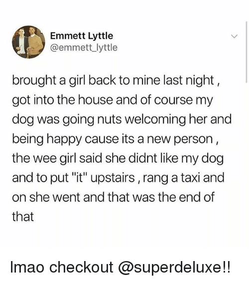 "Lmao, Tumblr, and Wee: Emmett Lyttle  @emmett lyttle  brought a girl back to mine last night  got into the house and of course my  dog was going nuts welcoming her and  being happy cause its a new person  the wee girl said she didnt like my dog  and to put ""it"" upstairs, rang a taxi and  on she went and that was the end of  that lmao checkout @superdeluxe!!"