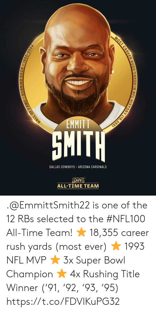 Arizona: EMMITT  SMITH  DALLAS COWBOYS ARIZONA CARDINALS  ALL-TIME TEAM  HALL OF FAME RUNNING BACK 1990-2004  MOST CAREER RUSH YARDS IN NFL HISTORY (18,355) .@EmmittSmith22 is one of the 12 RBs selected to the #NFL100 All-Time Team!  ⭐️ 18,355 career rush yards (most ever) ⭐️ 1993 NFL MVP ⭐️ 3x Super Bowl Champion ⭐️ 4x Rushing Title Winner ('91, '92, '93, '95) https://t.co/FDVlKuPG32