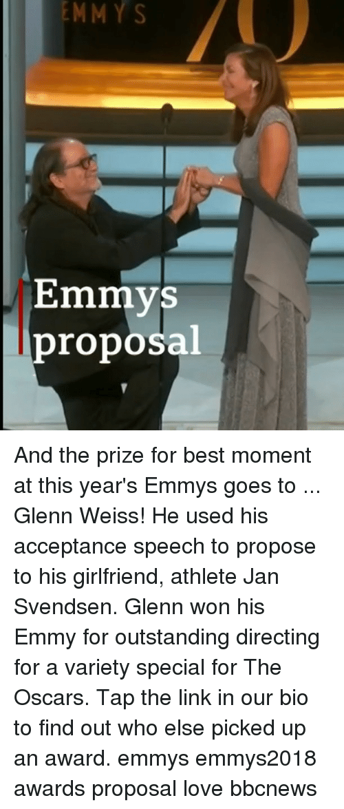 acceptance speech: EMMY  S  Emmys  proposal And the prize for best moment at this year's Emmys goes to ... Glenn Weiss! He used his acceptance speech to propose to his girlfriend, athlete Jan Svendsen. Glenn won his Emmy for outstanding directing for a variety special for The Oscars. Tap the link in our bio to find out who else picked up an award. emmys emmys2018 awards proposal love bbcnews