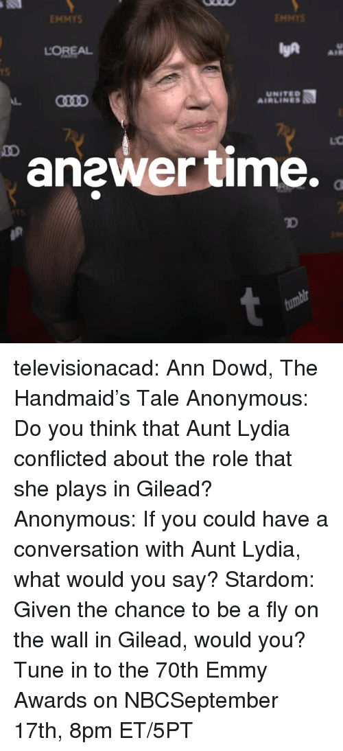 emmy awards: EMMYS  ENMYS  LOREAL  AIR  rS  UNITED  AIRLINES  anewer time.  TD televisionacad: Ann Dowd, The Handmaid's Tale Anonymous: Do you think that Aunt Lydia conflicted about the role that she plays in Gilead? Anonymous: If you could have a conversation with Aunt Lydia, what would you say? Stardom: Given the chance to be a fly on the wall in Gilead, would you?  Tune in to the 70th Emmy Awards on NBCSeptember 17th, 8pm ET/5PT