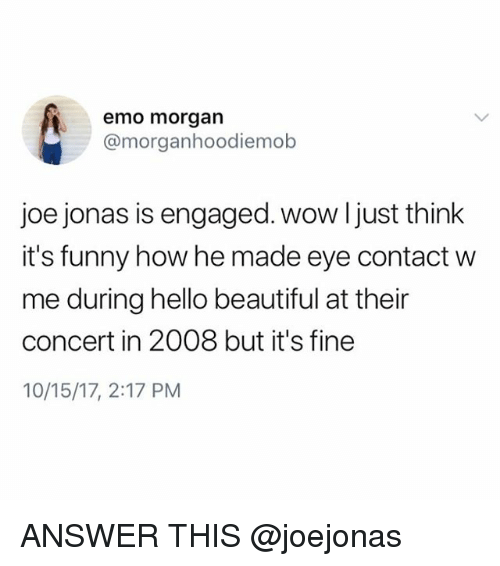 Beautiful, Emo, and Funny: emo morgan  @morganhoodiemob  joe jonas is engaged. wow l just think  it's funny how he made eye contact w  me during hello beautiful at their  concert in 2008 but it's fine  10/15/17, 2:17 PM ANSWER THIS @joejonas