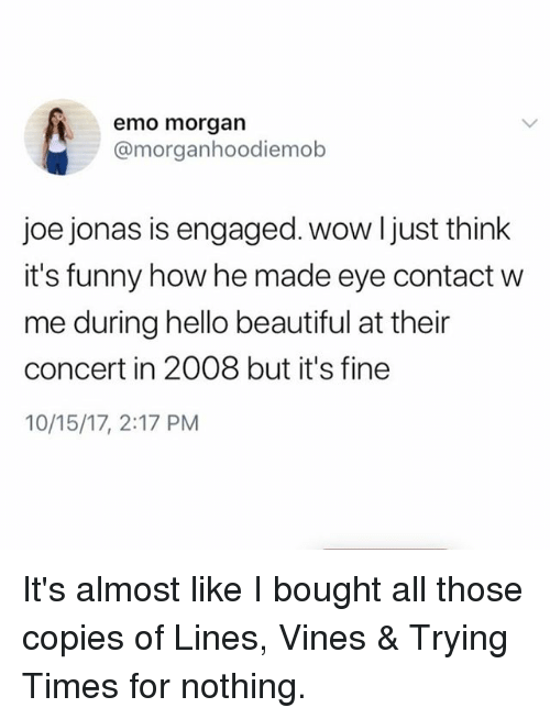Beautiful, Emo, and Funny: emo morgan  @morganhoodiemob  joe jonas is engaged. wow ljust think  it's funny how he made eye contact w  me during hello beautiful at their  concert in 2008 but it's fine  10/15/17, 2:17 PM It's almost like I bought all those copies of Lines, Vines & Trying Times for nothing.