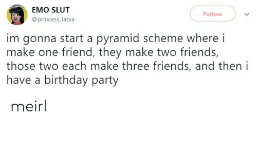 pyramid: EMO SLUT  Follow  @princess_labia  im gonna start a pyramid scheme where i  make one friend, they make two friends,  those two each make three friends, and then i  have a birthday party meirl