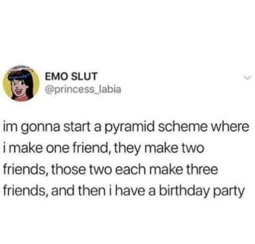 pyramid: EMO SLUT  @princess_labia  im gonna start a pyramid scheme where  i make one friend, they make two  friends, those two each make three  friends, and then i have a birthday party